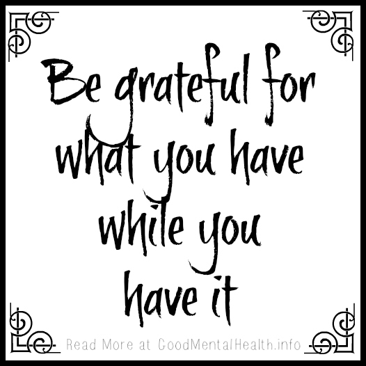 Be grateful for what you have, while you have it